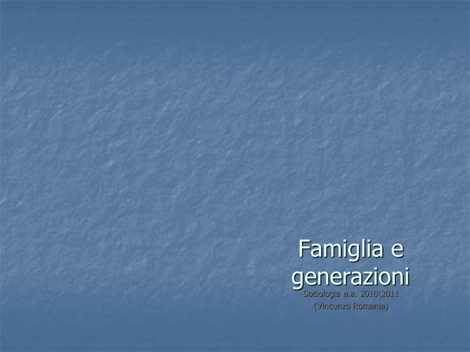 Famiglia e generazioni Sociologia a.a. 2010\2011 (Vincenzo Romania)