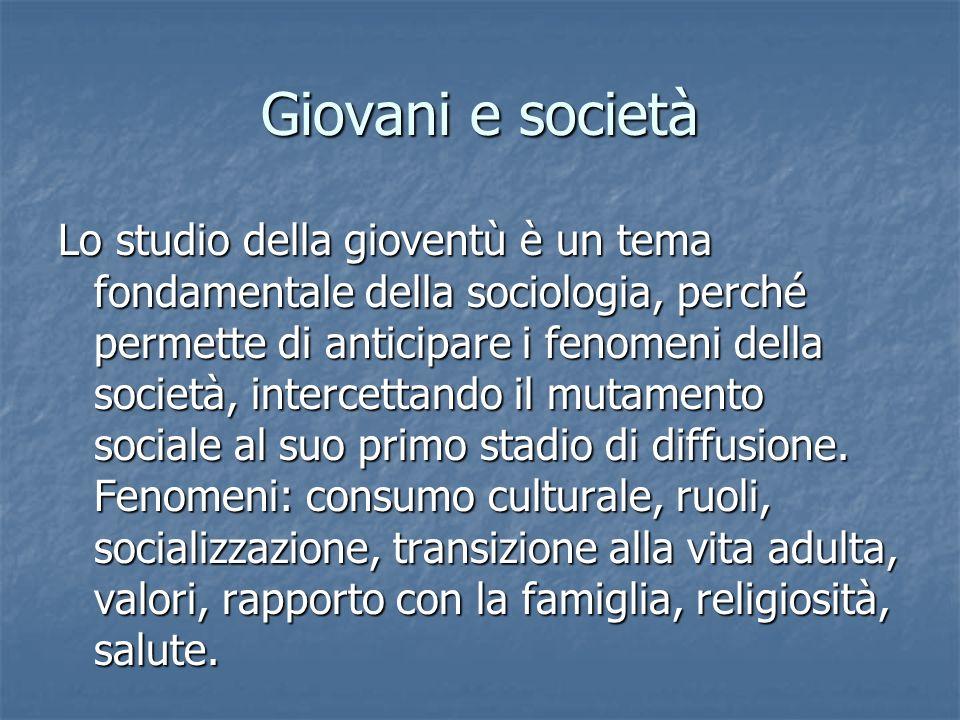 Giovani e società Lo studio della gioventù è un tema fondamentale della sociologia, perché permette di anticipare i fenomeni della società, intercetta