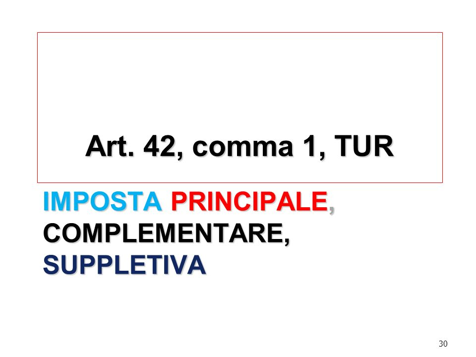 IMPOSTA PRINCIPALE, COMPLEMENTARE, SUPPLETIVA Art. 42, comma 1, TUR 30