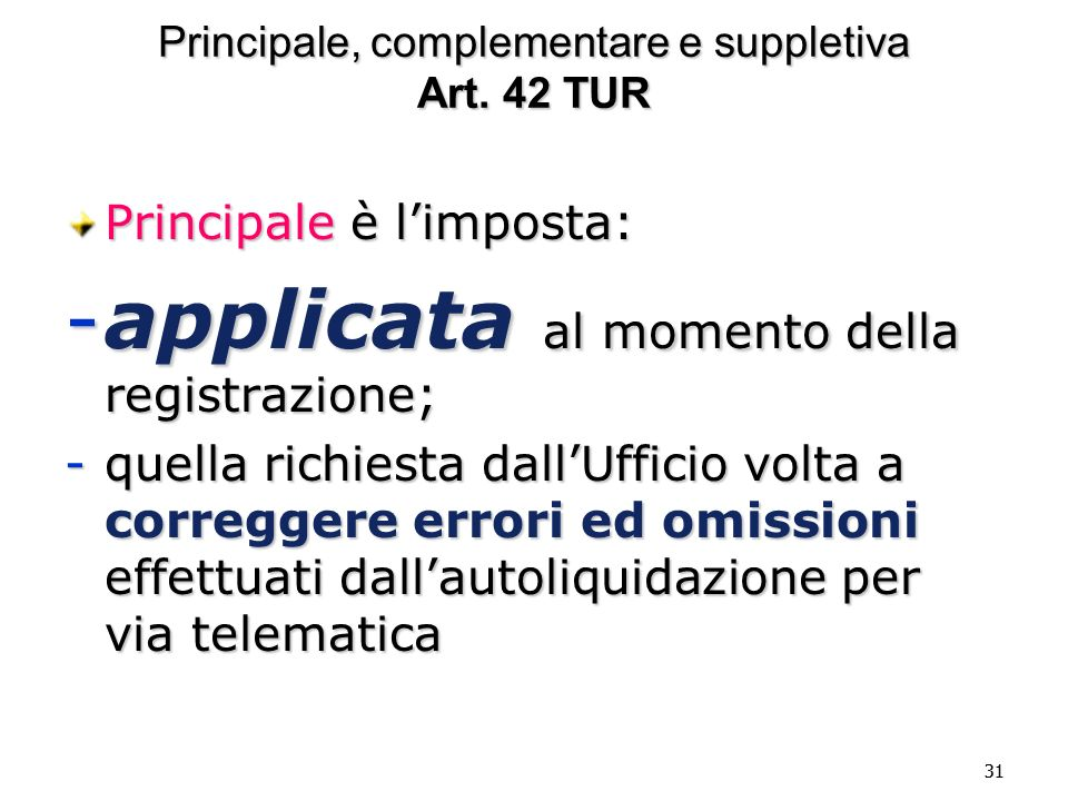 31 Principale, complementare e suppletiva Art. 42 TUR Principale è limposta: -applicata al momento della registrazione; -quella richiesta dallUfficio