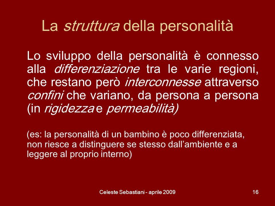 Celeste Sebastiani - aprile 200916 La struttura della personalità Lo sviluppo della personalità è connesso alla differenziazione tra le varie regioni,