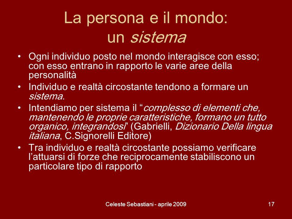 Celeste Sebastiani - aprile 200917 La persona e il mondo: un sistema Ogni individuo posto nel mondo interagisce con esso; con esso entrano in rapporto