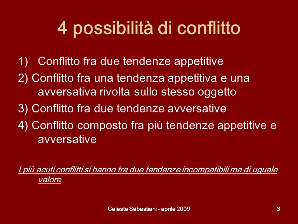 Celeste Sebastiani - aprile 20093 4 possibilità di conflitto 1)Conflitto fra due tendenze appetitive 2) Conflitto fra una tendenza appetitiva e una av