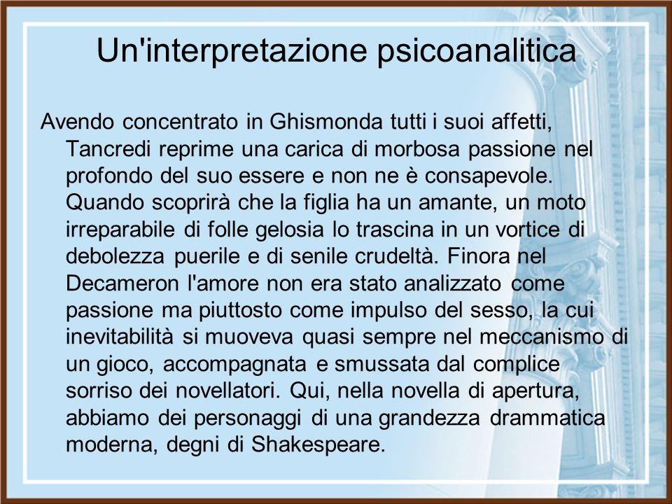 Un'interpretazione psicoanalitica Avendo concentrato in Ghismonda tutti i suoi affetti, Tancredi reprime una carica di morbosa passione nel profondo d