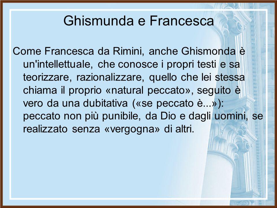 Ghismunda e Francesca Come Francesca da Rimini, anche Ghismonda è un'intellettuale, che conosce i propri testi e sa teorizzare, razionalizzare, quello