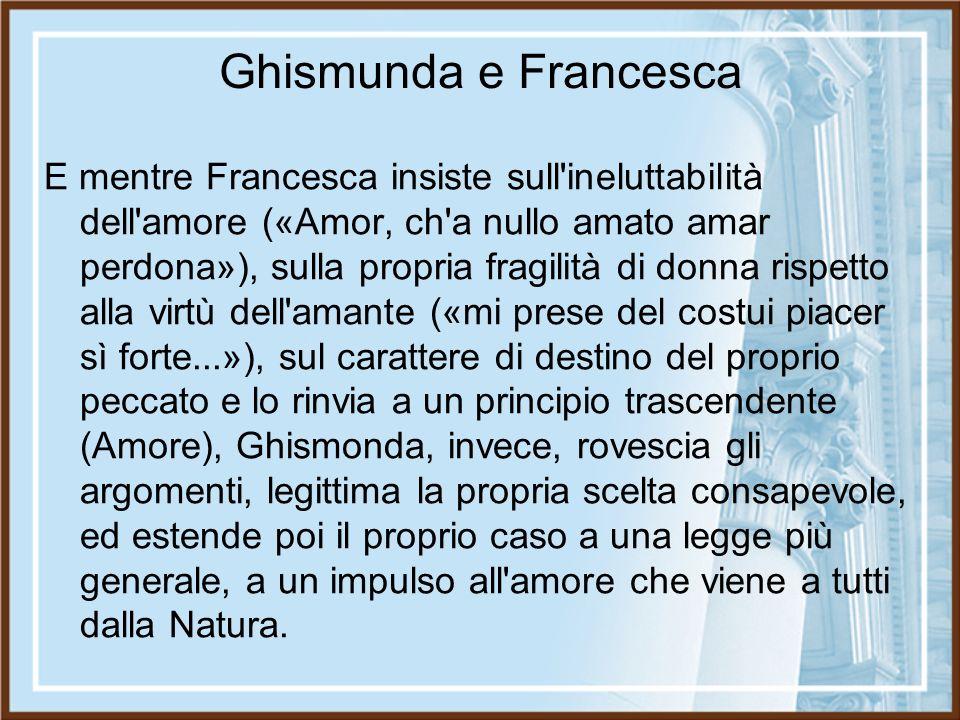 Ghismunda e Francesca E mentre Francesca insiste sull'ineluttabilità dell'amore («Amor, ch'a nullo amato amar perdona»), sulla propria fragilità di do