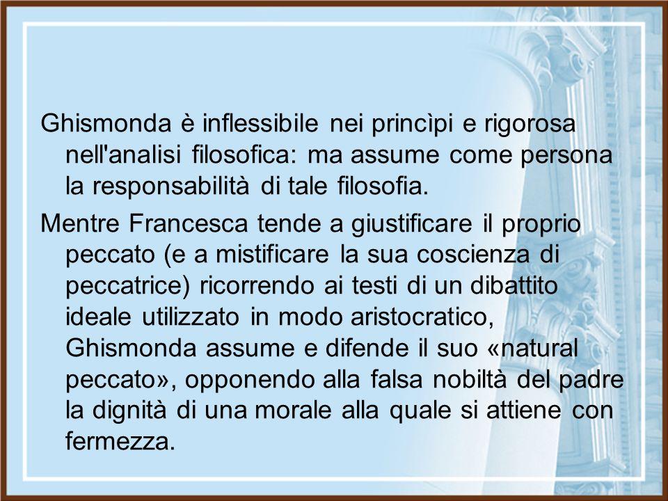 Ghismonda è inflessibile nei princìpi e rigorosa nell'analisi filosofica: ma assume come persona la responsabilità di tale filosofia. Mentre Francesca