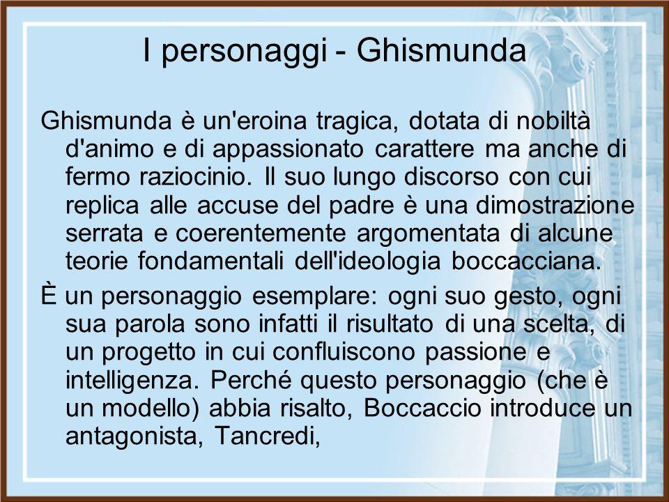 I personaggi - Ghismunda Ghismunda è un'eroina tragica, dotata di nobiltà d'animo e di appassionato carattere ma anche di fermo raziocinio. Il suo lun