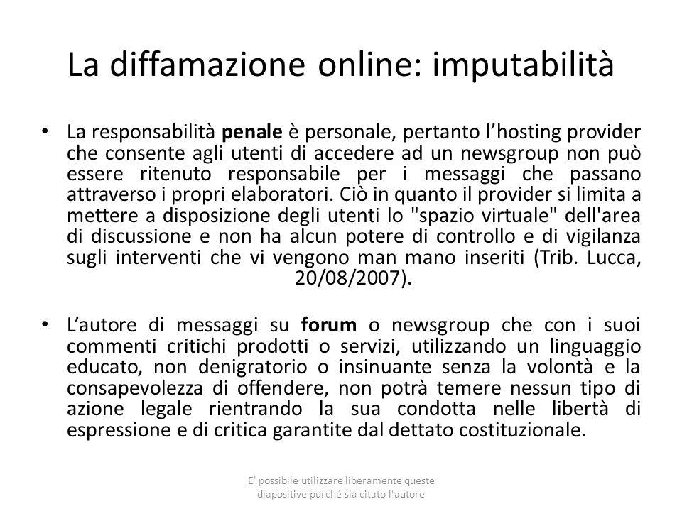 La diffamazione online: imputabilità La responsabilità penale è personale, pertanto lhosting provider che consente agli utenti di accedere ad un newsg