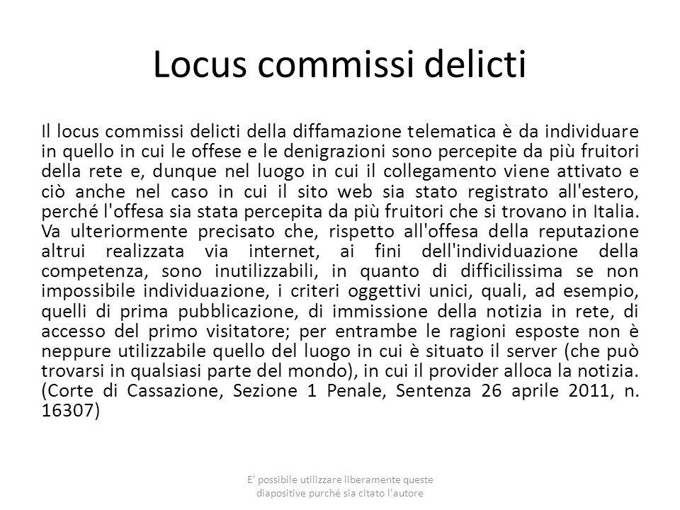 Locus commissi delicti Il locus commissi delicti della diffamazione telematica è da individuare in quello in cui le offese e le denigrazioni sono perc