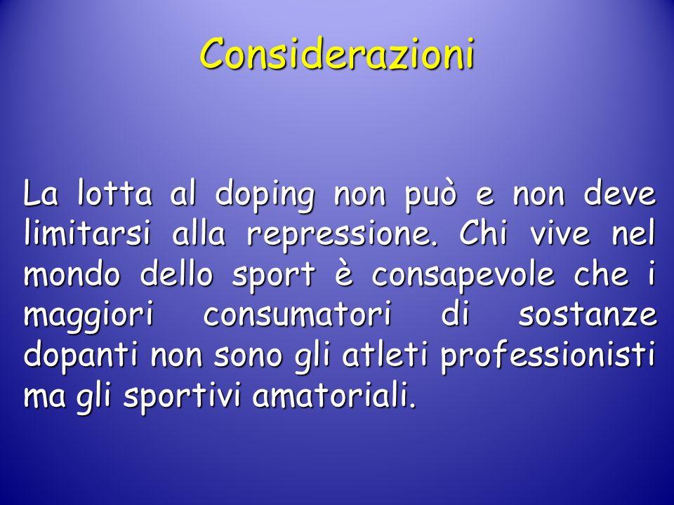 Considerazioni La lotta al doping non può e non deve limitarsi alla repressione. Chi vive nel mondo dello sport è consapevole che i maggiori consumato