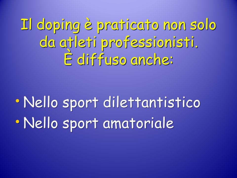 Il doping è praticato non solo da atleti professionisti. È diffuso anche: Nello sport dilettantistico Nello sport dilettantistico Nello sport amatoria