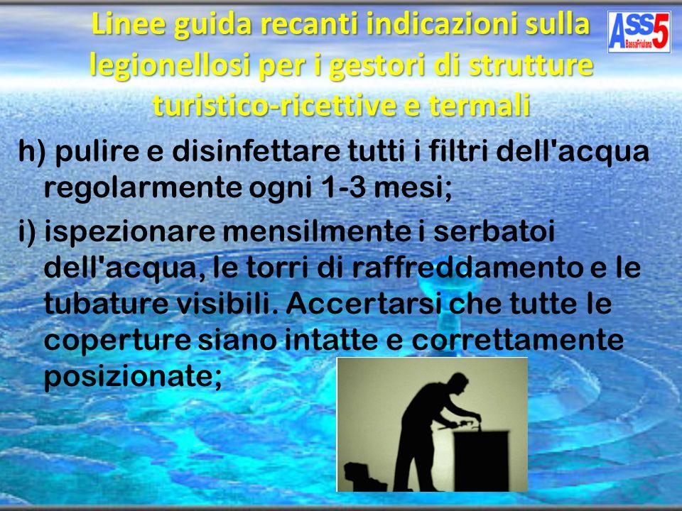 h) pulire e disinfettare tutti i filtri dell'acqua regolarmente ogni 1-3 mesi; i) ispezionare mensilmente i serbatoi dell'acqua, le torri di raffredda
