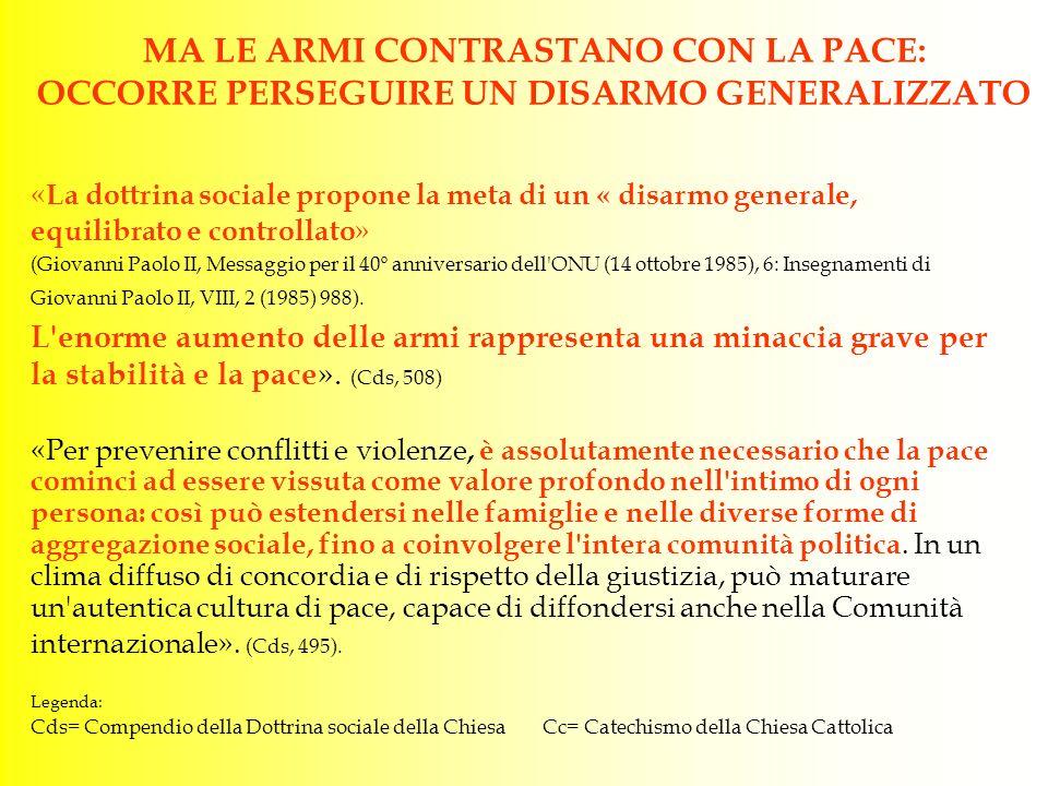 MA LE ARMI CONTRASTANO CON LA PACE: OCCORRE PERSEGUIRE UN DISARMO GENERALIZZATO « La dottrina sociale propone la meta di un « disarmo generale, equilibrato e controllato » (Giovanni Paolo II, Messaggio per il 40º anniversario dell ONU (14 ottobre 1985), 6: Insegnamenti di Giovanni Paolo II, VIII, 2 (1985) 988).