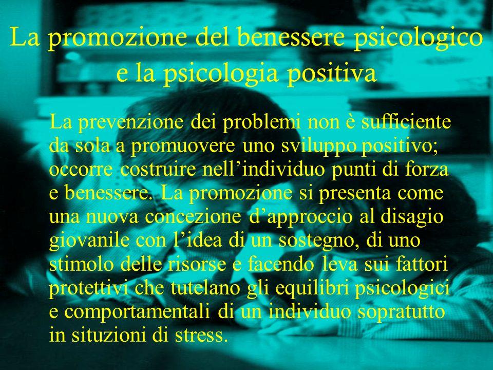 La promozione del benessere psicologico e la psicologia positiva La prevenzione dei problemi non è sufficiente da sola a promuovere uno sviluppo posit