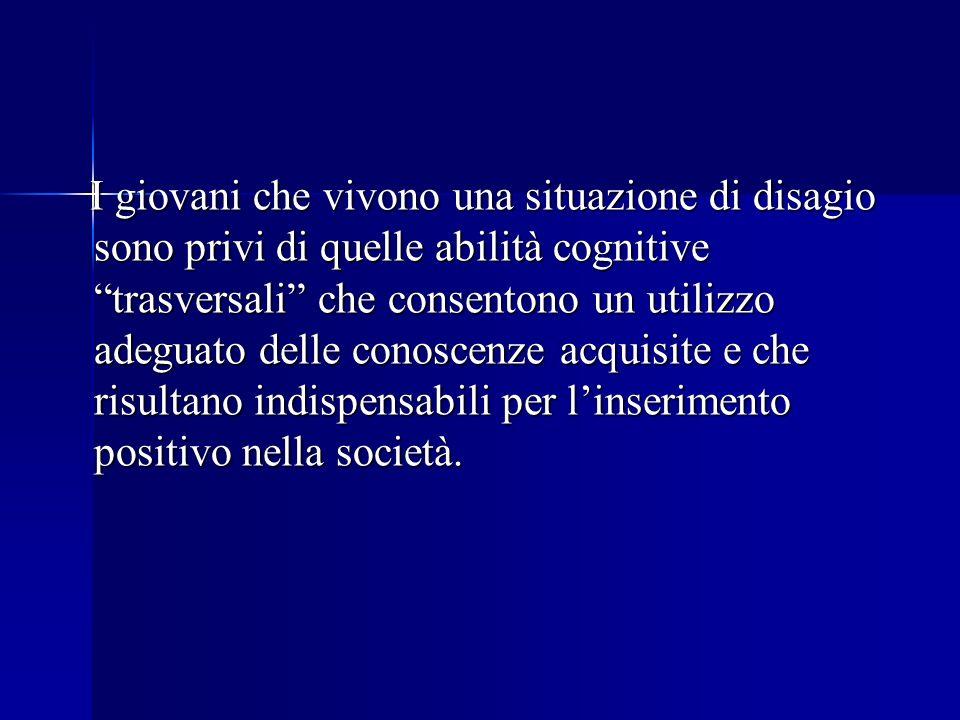 I giovani che vivono una situazione di disagio sono privi di quelle abilità cognitive trasversali che consentono un utilizzo adeguato delle conoscenze