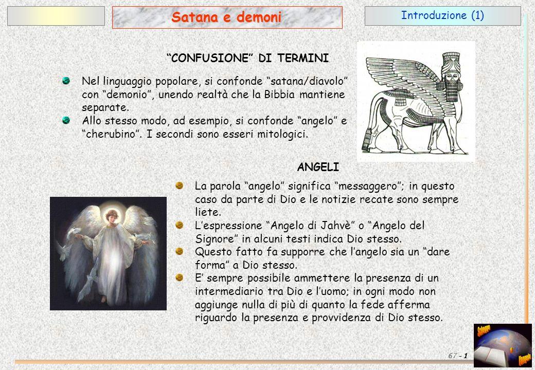 Introduzione (1) 1 Satana e demoni 67 - CONFUSIONE DI TERMINI Nel linguaggio popolare, si confonde satana/diavolo con demonio, unendo realtà che la Bi