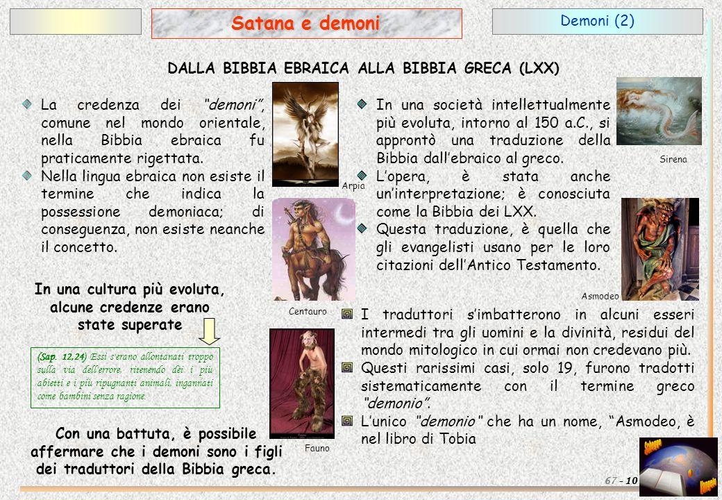 Demoni (2) 10 Satana e demoni 67 - DALLA BIBBIA EBRAICA ALLA BIBBIA GRECA (LXX) La credenza dei demoni, comune nel mondo orientale, nella Bibbia ebrai
