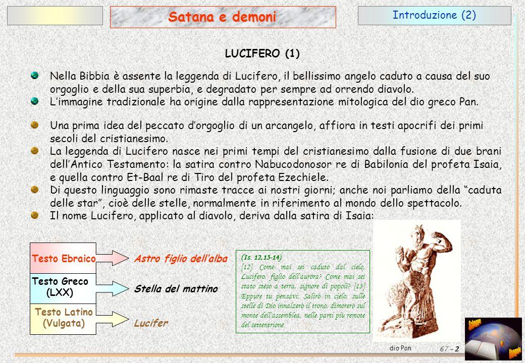 Introduzione (2) 2 Satana e demoni 67 - LUCIFERO (1) Nella Bibbia è assente la leggenda di Lucifero, il bellissimo angelo caduto a causa del suo orgog
