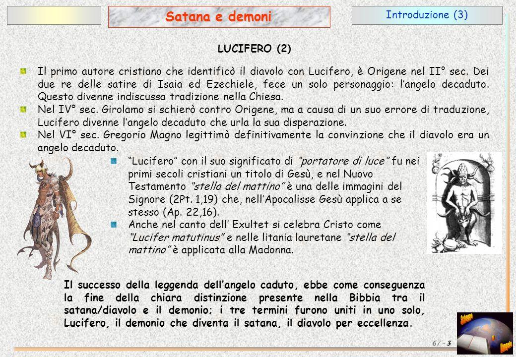 Introduzione (3) 3 Satana e demoni 67 - LUCIFERO (2) Il primo autore cristiano che identificò il diavolo con Lucifero, è Origene nel II° sec. Dei due
