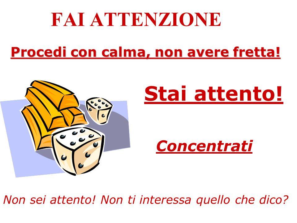 FAI ATTENZIONE Stai attento! Concentrati Procedi con calma, non avere fretta! Non sei attento! Non ti interessa quello che dico?
