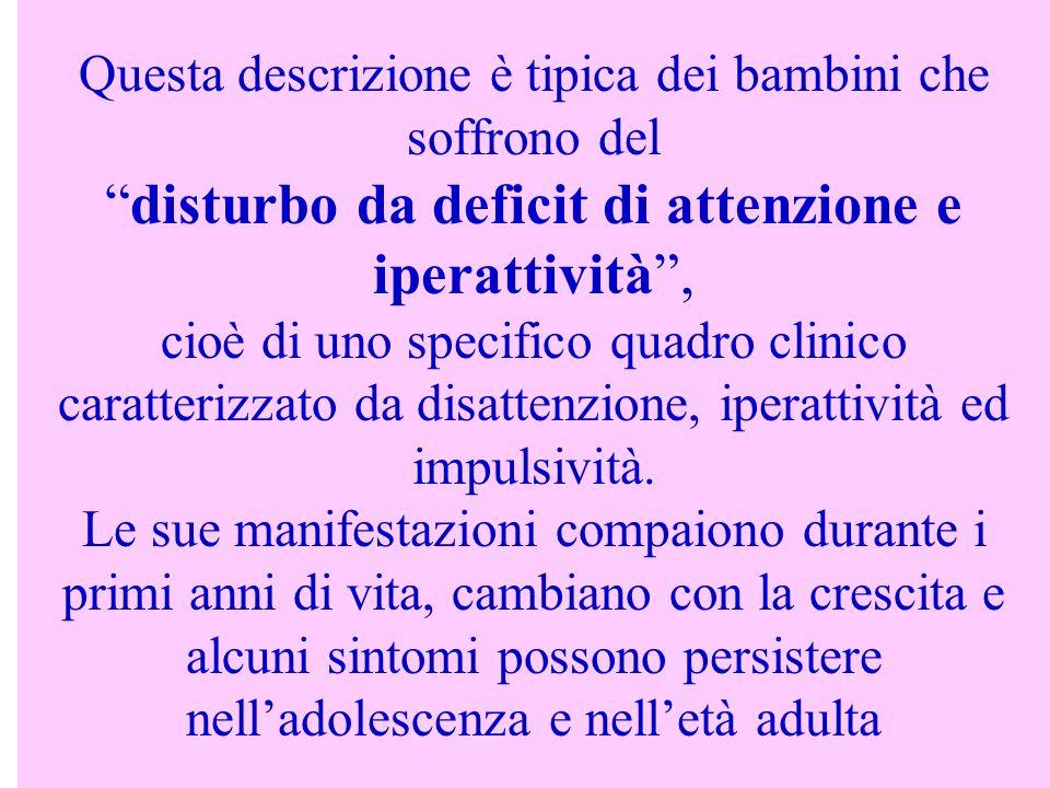 Questa descrizione è tipica dei bambini che soffrono deldisturbo da deficit di attenzione e iperattività, cioè di uno specifico quadro clinico caratte