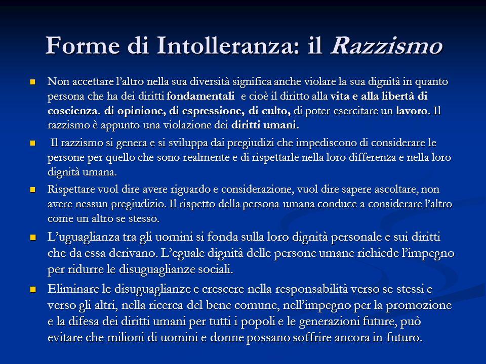 Forme di Intolleranza: il Razzismo Non accettare laltro nella sua diversità significa anche violare la sua dignità in quanto persona che ha dei diritti fondamentali e cioè il diritto alla vita e alla libertà di coscienza.