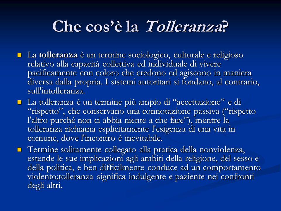 Che cosè la Tolleranza? La tolleranza è un termine sociologico, culturale e religioso relativo alla capacità collettiva ed individuale di vivere pacif