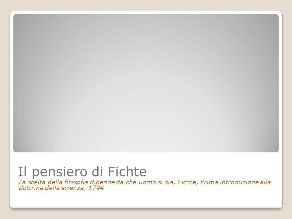 Il pensiero di Fichte La scelta della filosofia dipende da che uomo si sia, Fichte, Prima introduzione alla dottrina della scienza, 1794