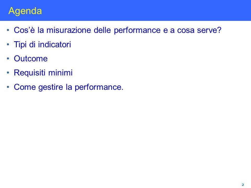 2 Agenda Cosè la misurazione delle performance e a cosa serve? Tipi di indicatori Outcome Requisiti minimi Come gestire la performance.