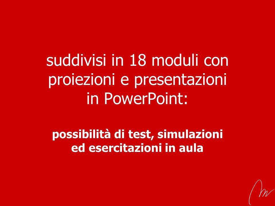 suddivisi in 18 moduli con proiezioni e presentazioni in PowerPoint: possibilità di test, simulazioni ed esercitazioni in aula