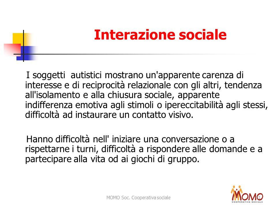 MOMO Soc. Cooperativa sociale 31 Interazione sociale I soggetti autistici mostrano un'apparente carenza di interesse e di reciprocità relazionale con