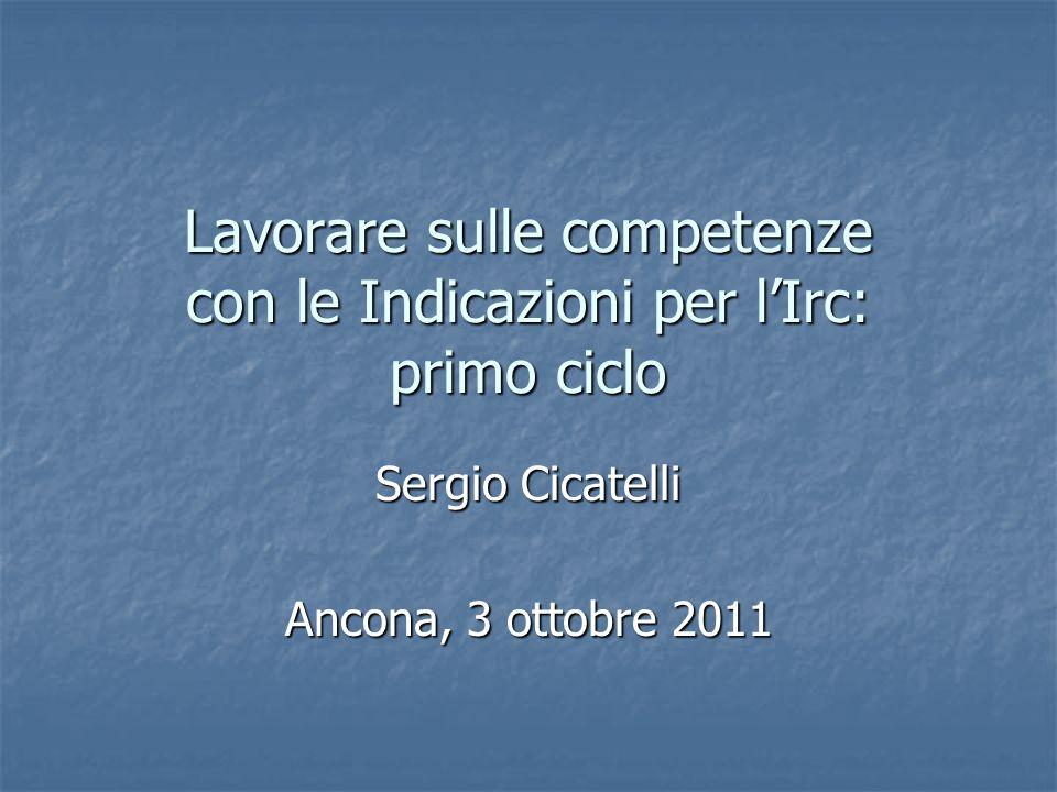 Lavorare sulle competenze con le Indicazioni per lIrc: primo ciclo Sergio Cicatelli Ancona, 3 ottobre 2011