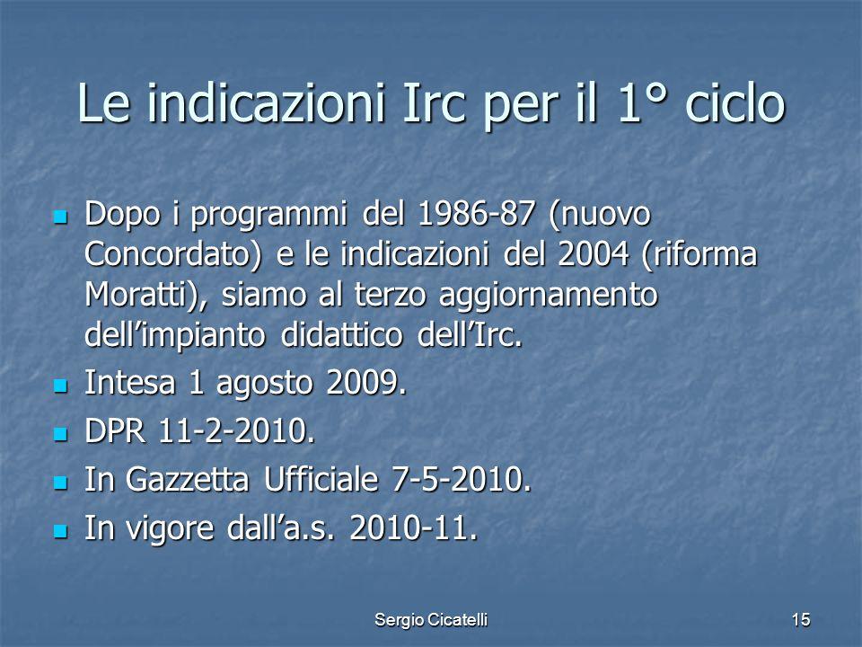 Sergio Cicatelli15 Le indicazioni Irc per il 1° ciclo Dopo i programmi del 1986-87 (nuovo Concordato) e le indicazioni del 2004 (riforma Moratti), sia