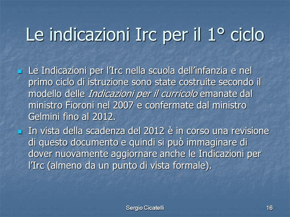 Sergio Cicatelli16 Le indicazioni Irc per il 1° ciclo Le Indicazioni per lIrc nella scuola dellinfanzia e nel primo ciclo di istruzione sono state cos