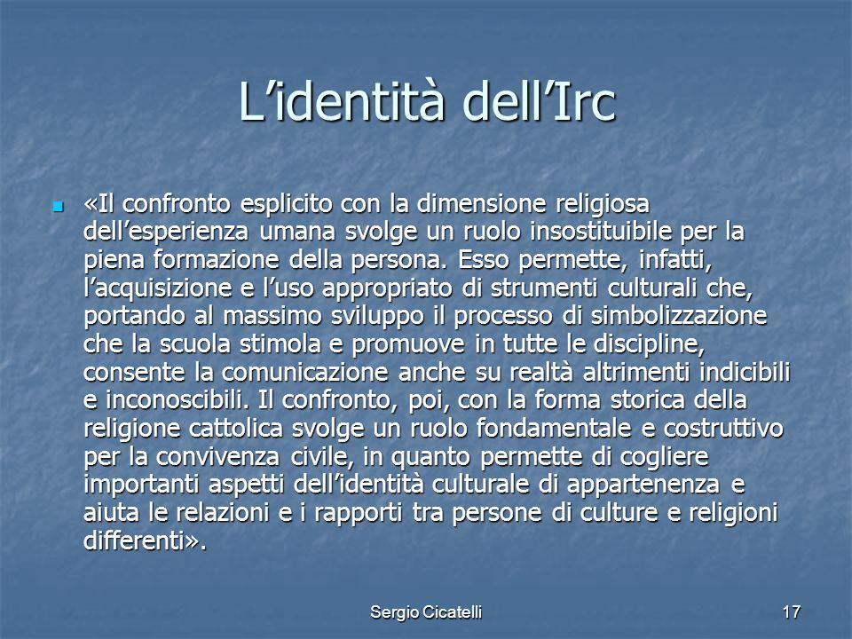 Sergio Cicatelli17 Lidentità dellIrc «Il confronto esplicito con la dimensione religiosa dellesperienza umana svolge un ruolo insostituibile per la pi