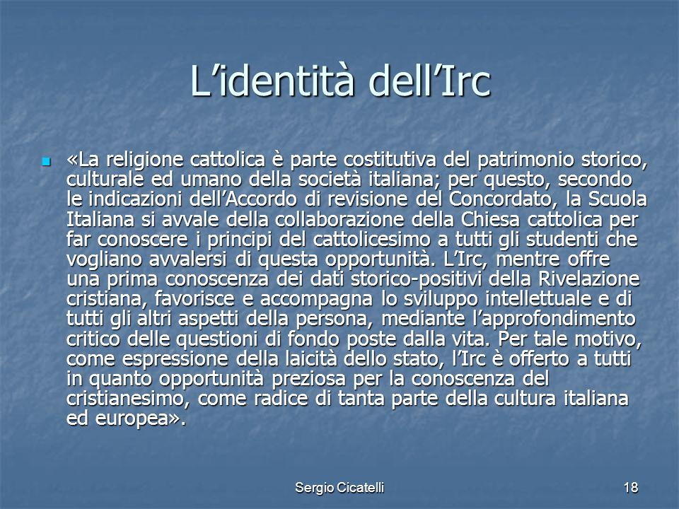 Sergio Cicatelli18 Lidentità dellIrc «La religione cattolica è parte costitutiva del patrimonio storico, culturale ed umano della società italiana; pe