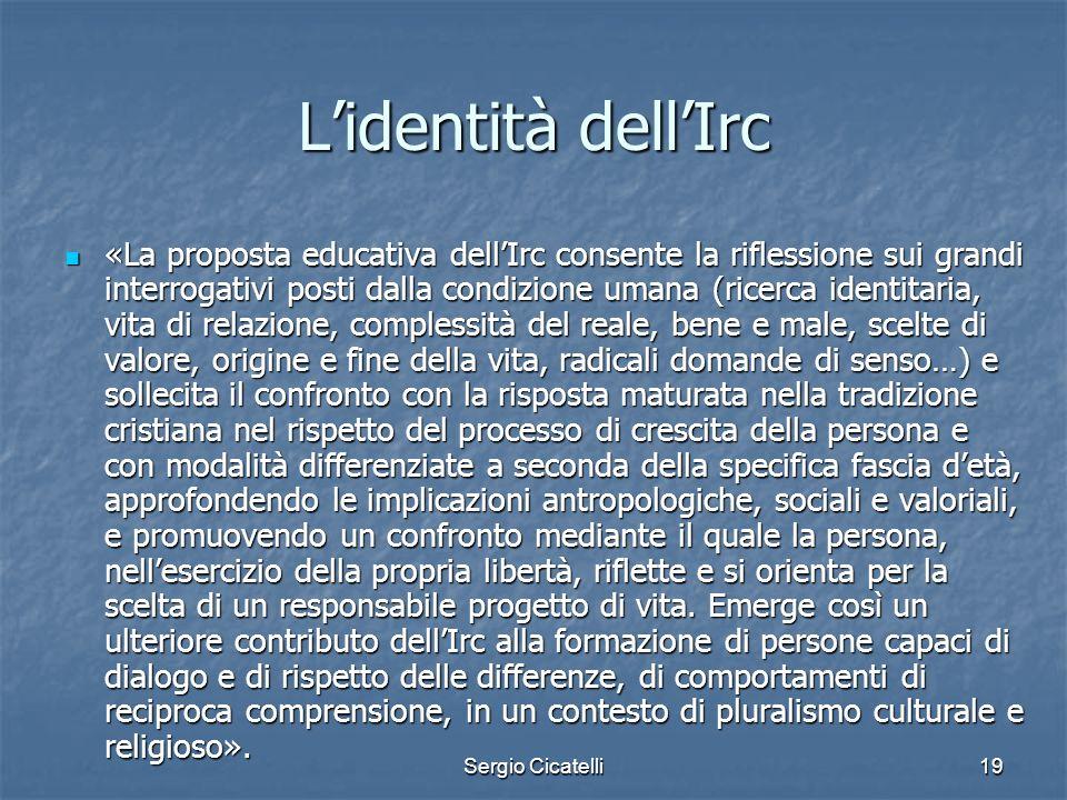 Sergio Cicatelli19 Lidentità dellIrc «La proposta educativa dellIrc consente la riflessione sui grandi interrogativi posti dalla condizione umana (ric
