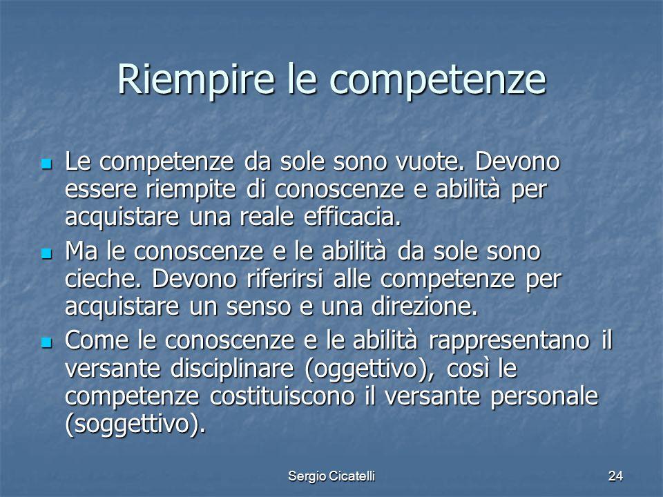 Sergio Cicatelli24 Riempire le competenze Le competenze da sole sono vuote. Devono essere riempite di conoscenze e abilità per acquistare una reale ef