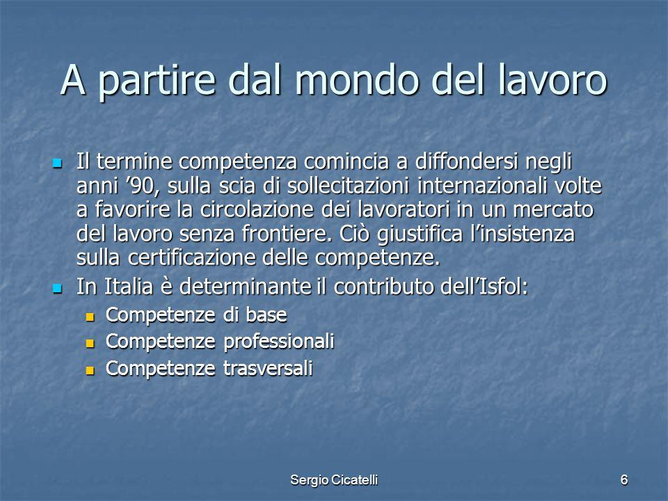 Sergio Cicatelli6 A partire dal mondo del lavoro Il termine competenza comincia a diffondersi negli anni 90, sulla scia di sollecitazioni internaziona