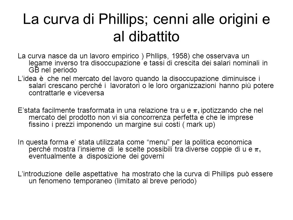 La curva di Phillips; cenni alle origini e al dibattito La curva nasce da un lavoro empirico ) Phllips, 1958) che osservava un legame inverso tra diso