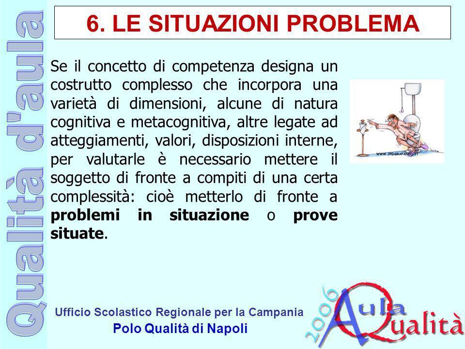 Ufficio Scolastico Regionale per la Campania Polo Qualità di Napoli 6. LE SITUAZIONI PROBLEMA Se il concetto di competenza designa un costrutto comple