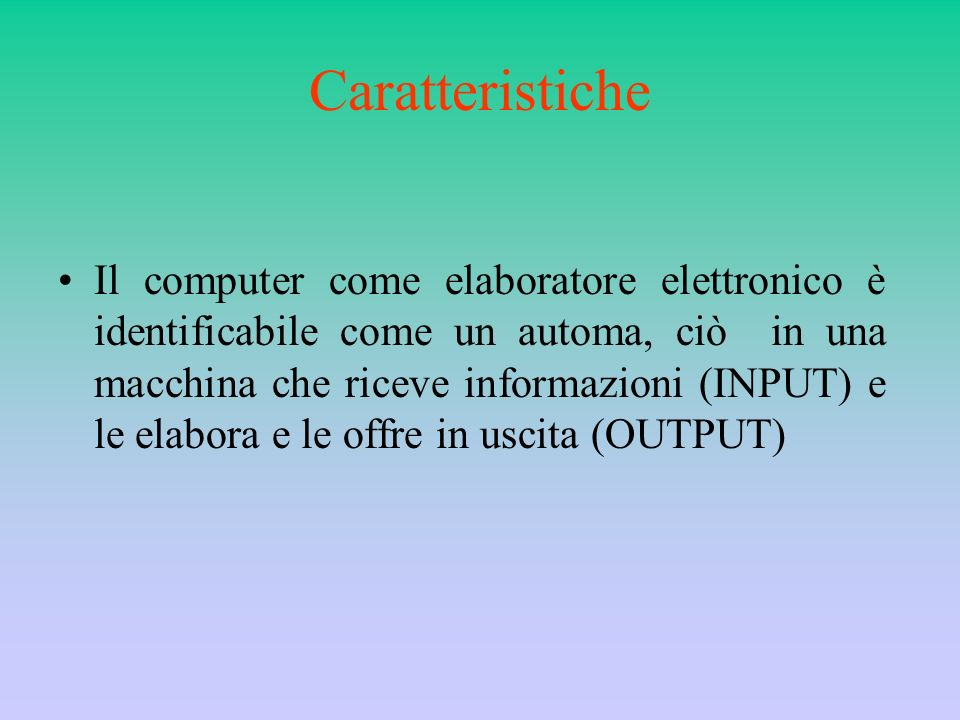 Caratteristiche Il computer come elaboratore elettronico è identificabile come un automa, ciò in una macchina che riceve informazioni (INPUT) e le ela