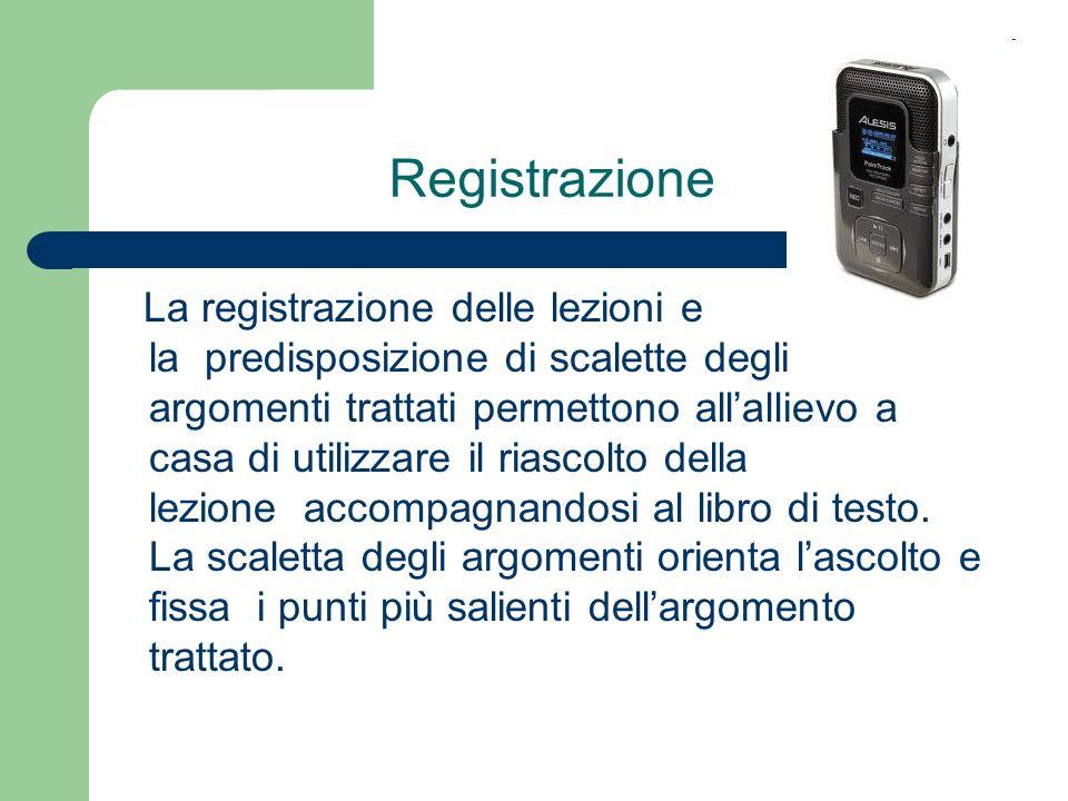 Registrazione La registrazione delle lezioni e la predisposizione di scalette degli argomenti trattati permettono allallievo a casa di utilizzare il r