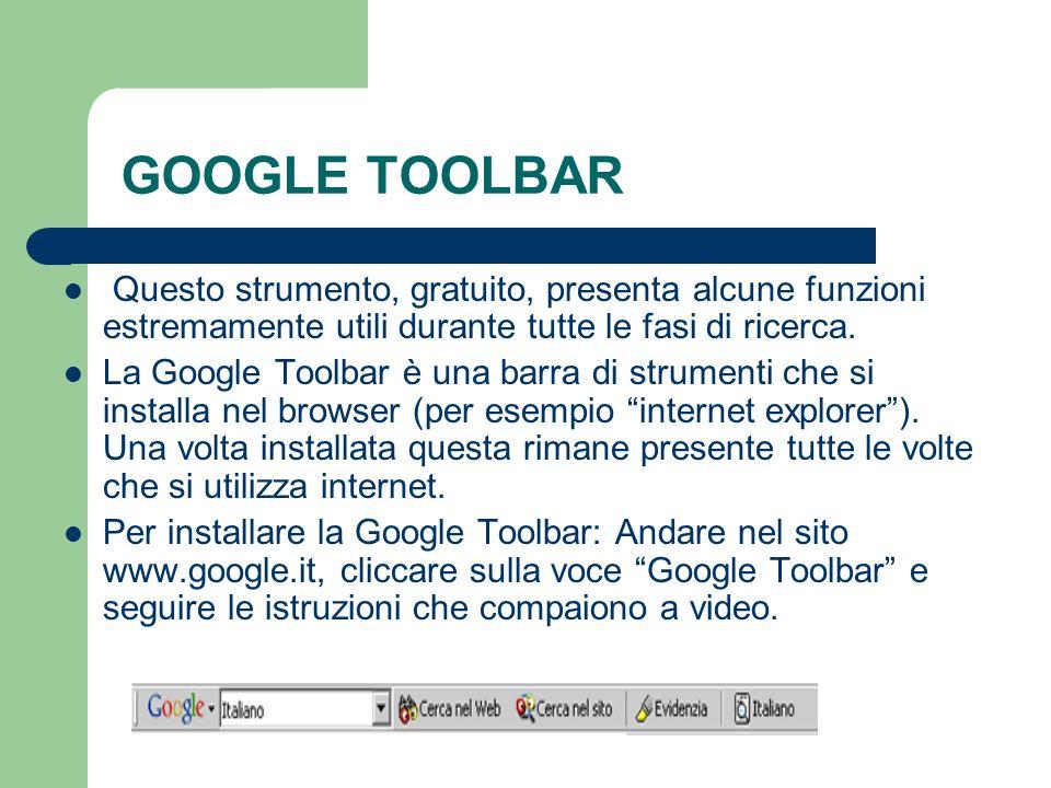 GOOGLE TOOLBAR Questo strumento, gratuito, presenta alcune funzioni estremamente utili durante tutte le fasi di ricerca. La Google Toolbar è una barra