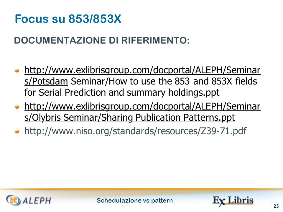 Schedulazione vs pattern 23 DOCUMENTAZIONE DI RIFERIMENTO: http://www.exlibrisgroup.com/docportal/ALEPH/Seminar s/Potsdamhttp://www.exlibrisgroup.com/docportal/ALEPH/Seminar s/Potsdam Seminar/How to use the 853 and 853X fields for Serial Prediction and summary holdings.ppt http://www.exlibrisgroup.com/docportal/ALEPH/Seminar s/Olybris Seminar/Sharing Publication Patterns.ppt http://www.niso.org/standards/resources/Z39-71.pdf Focus su 853/853X