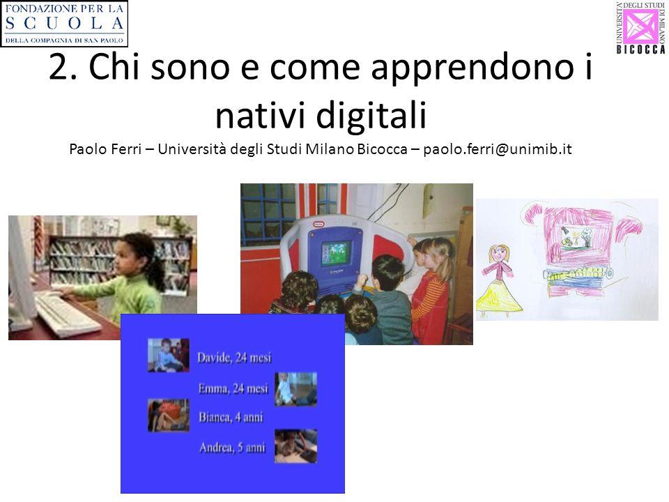 2. Chi sono e come apprendono i nativi digitali Paolo Ferri – Università degli Studi Milano Bicocca – paolo.ferri@unimib.it