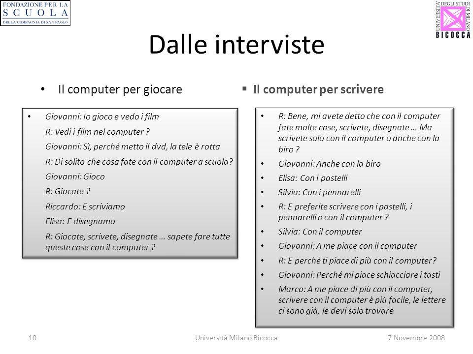 10Università Milano Bicocca7 Novembre 2008 Dalle interviste Il computer per giocare Il computer per scrivere Giovanni: Io gioco e vedo i film R: Vedi i film nel computer .