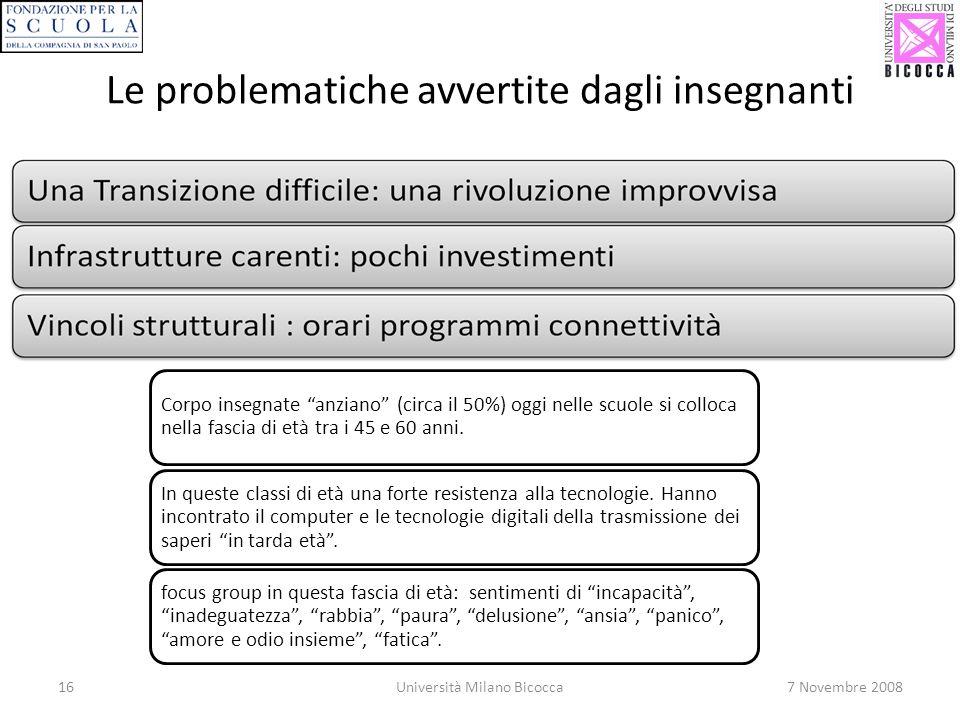 16Università Milano Bicocca7 Novembre 2008 Le problematiche avvertite dagli insegnanti Corpo insegnate anziano (circa il 50%) oggi nelle scuole si colloca nella fascia di età tra i 45 e 60 anni.