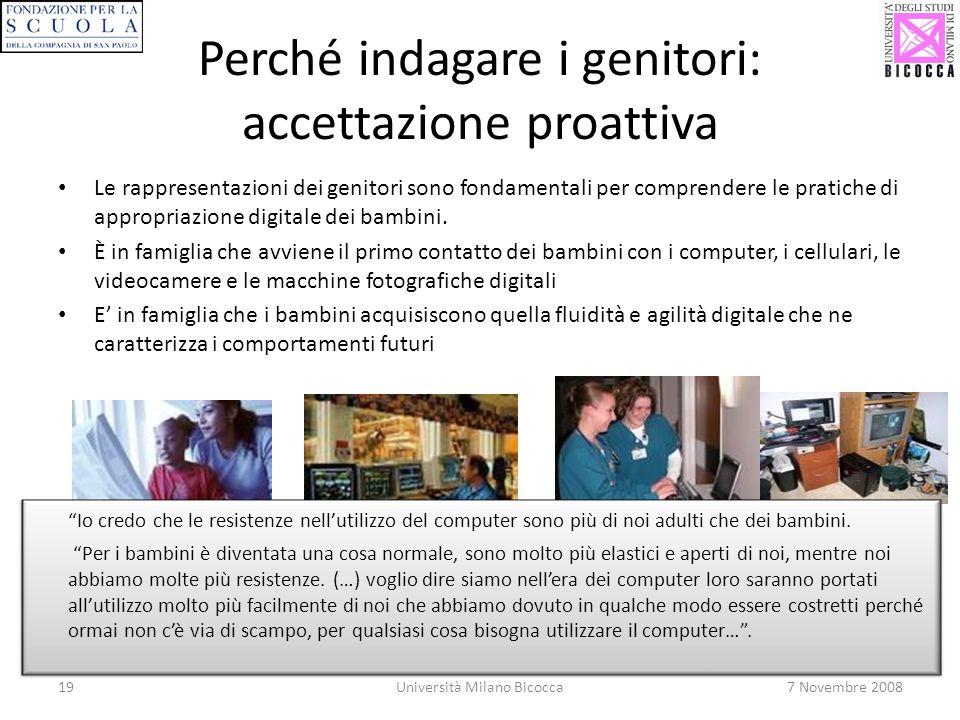 19Università Milano Bicocca7 Novembre 2008 Perché indagare i genitori: accettazione proattiva Le rappresentazioni dei genitori sono fondamentali per comprendere le pratiche di appropriazione digitale dei bambini.